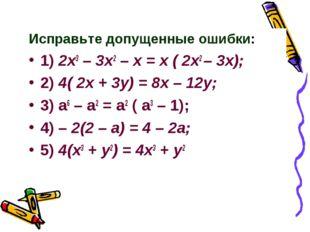 Исправьте допущенные ошибки: 1) 2x3 – 3x2 – x = x ( 2x2 – 3x); 2) 4( 2x + 3y)