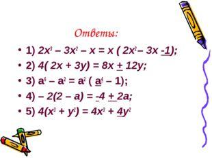 Ответы: 1) 2x3 – 3x2 – x = x ( 2x2 – 3x -1); 2) 4( 2x + 3y) = 8x + 12y; 3) a6