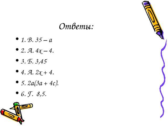 Ответы: 1. В. 35 – а 2. А. 4х – 4. 3. Б. 3,45 4. А. 2х + 4. 5. 2а(3а + 4с). 6...