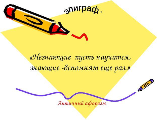 «Незнающие пусть научатся, знающие -вспомнят еще раз.» Античный афоризм