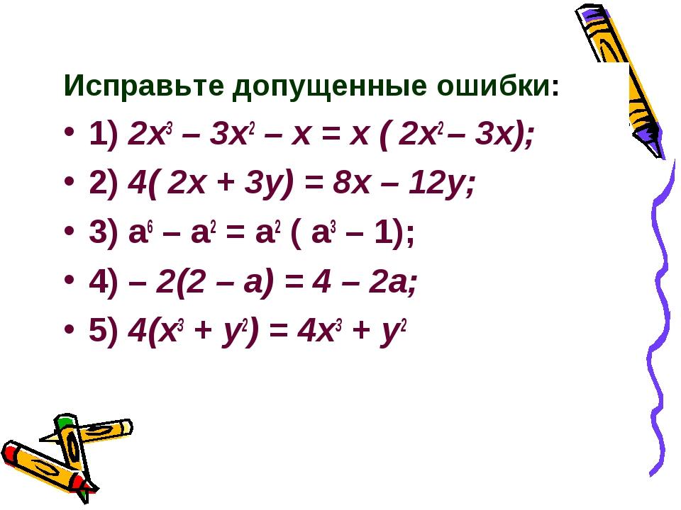 Исправьте допущенные ошибки: 1) 2x3 – 3x2 – x = x ( 2x2 – 3x); 2) 4( 2x + 3y)...