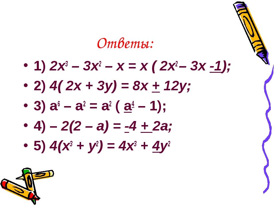 Ответы: 1) 2x3 – 3x2 – x = x ( 2x2 – 3x -1); 2) 4( 2x + 3y) = 8x + 12y; 3) a6...