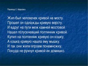 Перевод С. Маршака Жил-был человечек кривой на мосту. Прошел он однажды криву