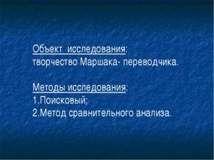 Объект исследования: творчество Маршака- переводчика. Методы исследования: 1.