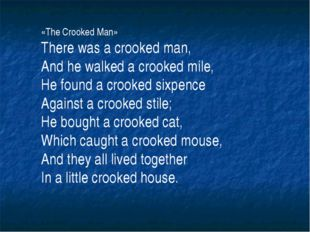 «The Crooked Man» There was a crooked man, And he walked a crooked mile, He f