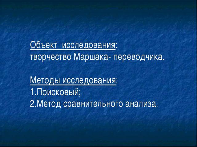 Объект исследования: творчество Маршака- переводчика. Методы исследования: 1....
