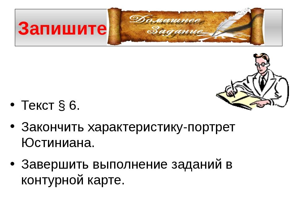 Запишите Текст § 6. Закончить характеристику-портрет Юстиниана. Завершить вып...