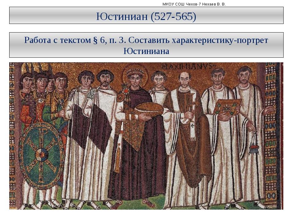 МКОУ СОШ Чехов-7 Нехаев В. В. Юстиниан (527-565) Работа с текстом § 6, п. 3....