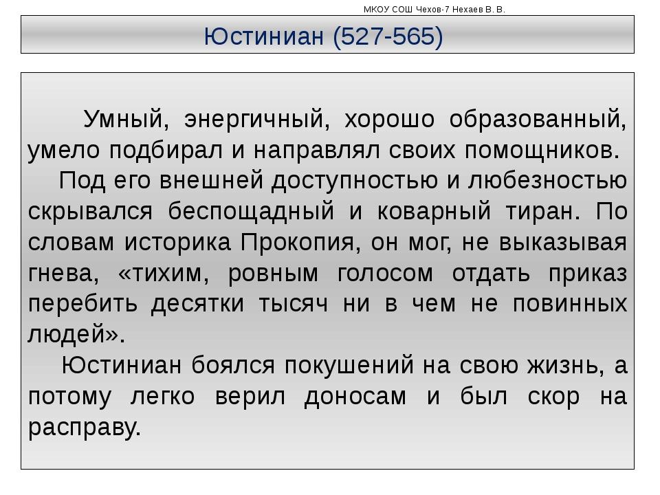 МКОУ СОШ Чехов-7 Нехаев В. В. Юстиниан (527-565) Умный, энергичный, хорошо о...