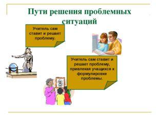 Пути решения проблемных ситуаций Учитель сам ставит и решает проблему. Учител