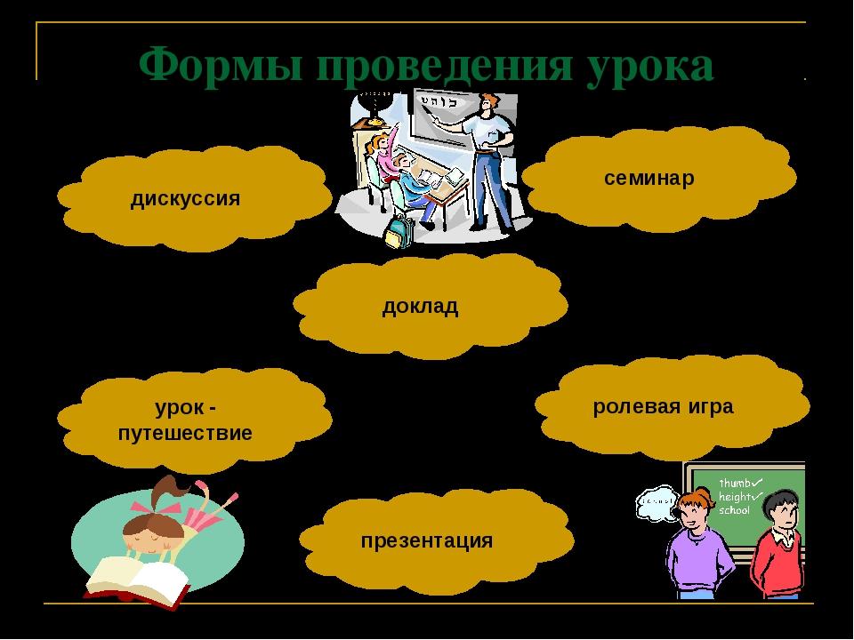 Формы проведения урока доклад семинар дискуссия урок - путешествие ролевая иг...