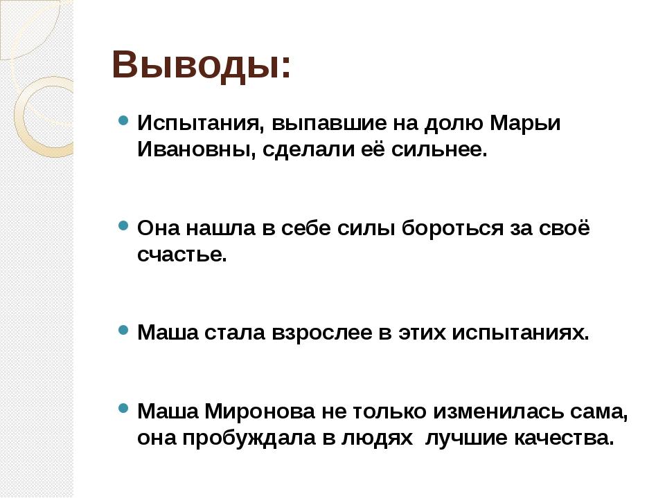 Выводы: Испытания, выпавшие на долю Марьи Ивановны, сделали её сильнее. Она н...