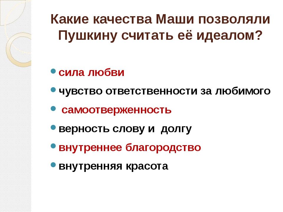 Какие качества Маши позволяли Пушкину считать её идеалом? сила любви чувство...