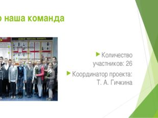 Это наша команда Количество участников: 26 Координатор проекта: Т. А. Гичкина