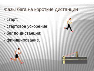 Фазы бега на короткие дистанции - старт; - стартовое ускорение; - бег по дист
