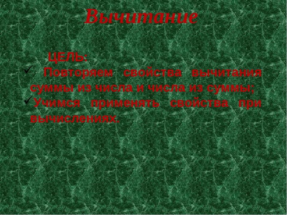 ЦЕЛЬ: Повторяем свойства вычитания суммы из числа и числа из суммы; Учимся п...