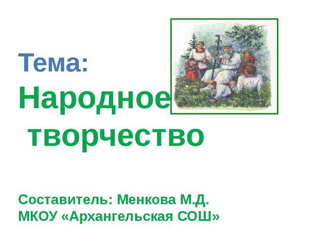 Тема: Народное творчество Составитель: Менкова М.Д. МКОУ «Архангельская СОШ»