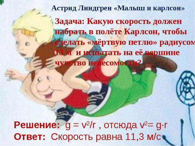 Решение: g = v2/r , отсюда v2= g·r Ответ: Скорость равна 11,3 м/с Астрид Линд...