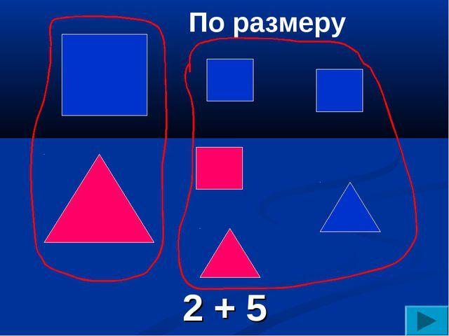 По размеру 2 + 5