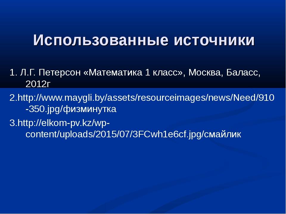 Использованные источники 1. Л.Г. Петерсон «Математика 1 класс», Москва, Балас...