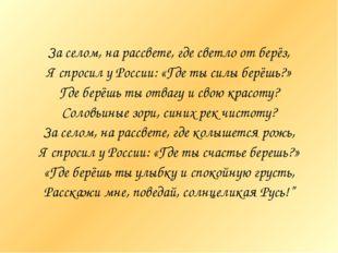 За селом, на рассвете, где светло от берёз, Я спросил у России: «Где ты силы