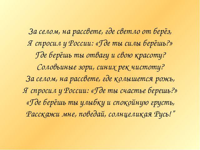 За селом, на рассвете, где светло от берёз, Я спросил у России: «Где ты силы...