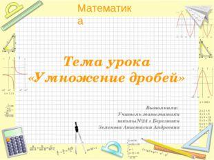 Тема урока «Умножение дробей» Выполнила: Учитель математики школы№24 г Березн