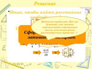 Решение S = v * t Переводим смешанное число, в неправильную дробь… Вспоминаем