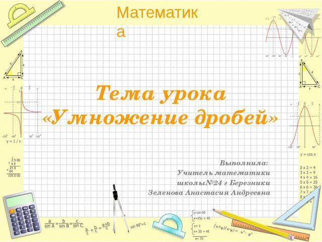Тема урока «Умножение дробей» Выполнила: Учитель математики школы№24 г Березн...