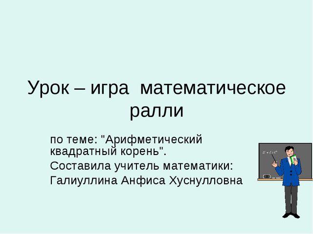 """Урок – игра математическое ралли по теме: """"Арифметический квадратный корень""""...."""