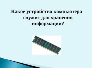 Какое устройство компьютера служит для хранения информации?