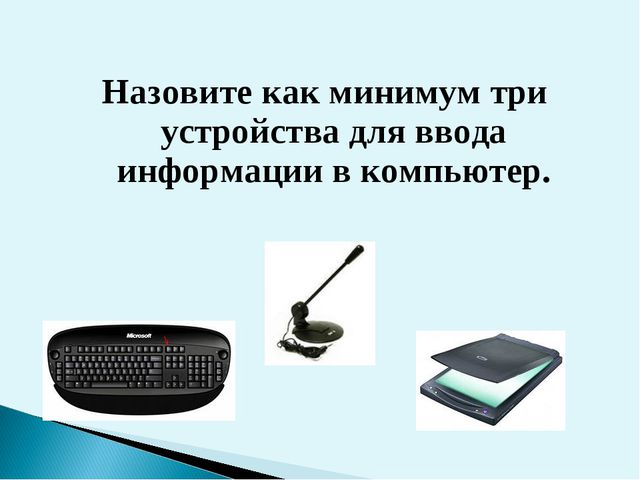 Назовите как минимум три устройства для ввода информации в компьютер.