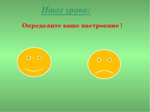 Итог урока: Определите ваше настроение !