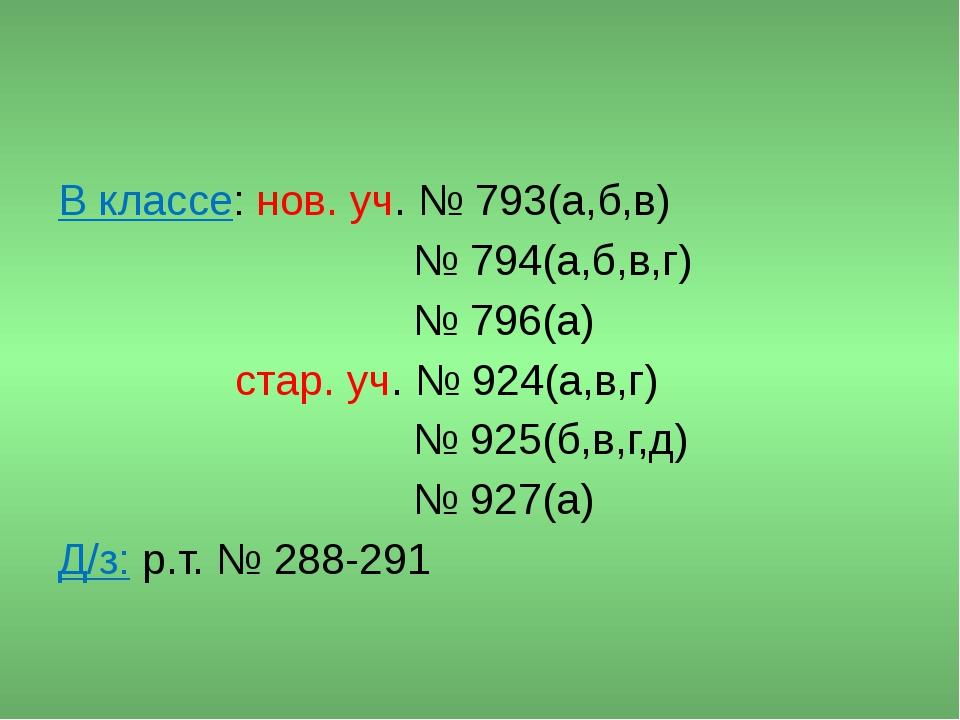 В классе: нов. уч. № 793(а,б,в) № 794(а,б,в,г) № 796(а) стар. уч. № 924(а,в,...