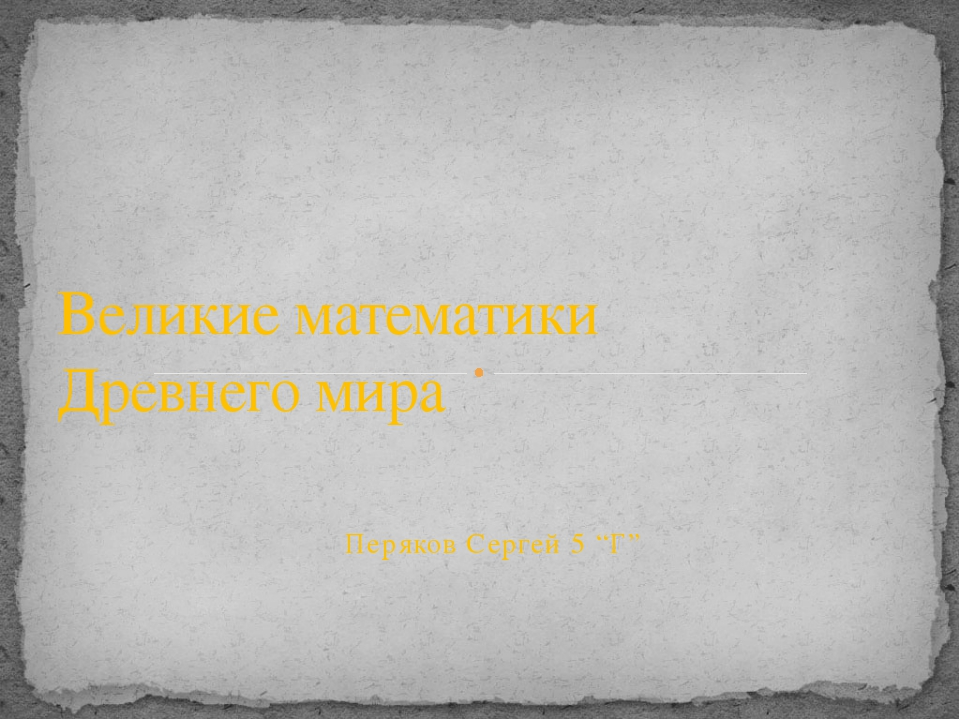 """Перяков Сергей 5 """"Г"""" Великие математики Древнего мира"""