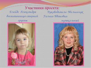 Участники проекта: Блейде Александра воспитанница старшей группы Руководитель