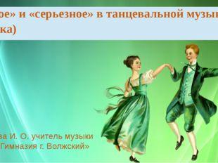 Лебедева И. О. учитель музыки МБОУ «Гимназия г. Волжский» «Легкое» и «серьезн