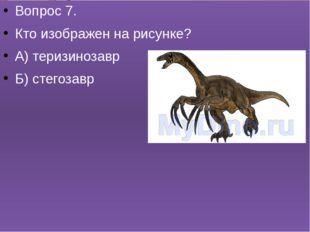 Вопрос 7. Кто изображен на рисунке? А) теризинозавр Б) стегозавр