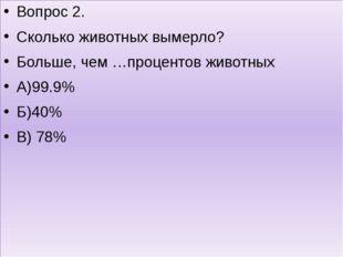 Вопрос 2. Сколько животных вымерло? Больше, чем …процентов животных А)99.9%