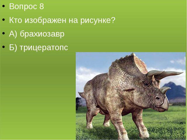 Вопрос 8 Кто изображен на рисунке? А) брахиозавр Б) трицератопс