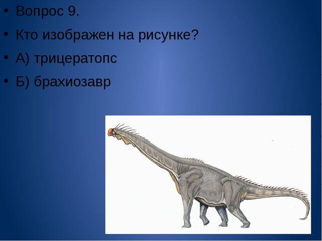 Вопрос 9. Кто изображен на рисунке? А) трицератопс Б) брахиозавр