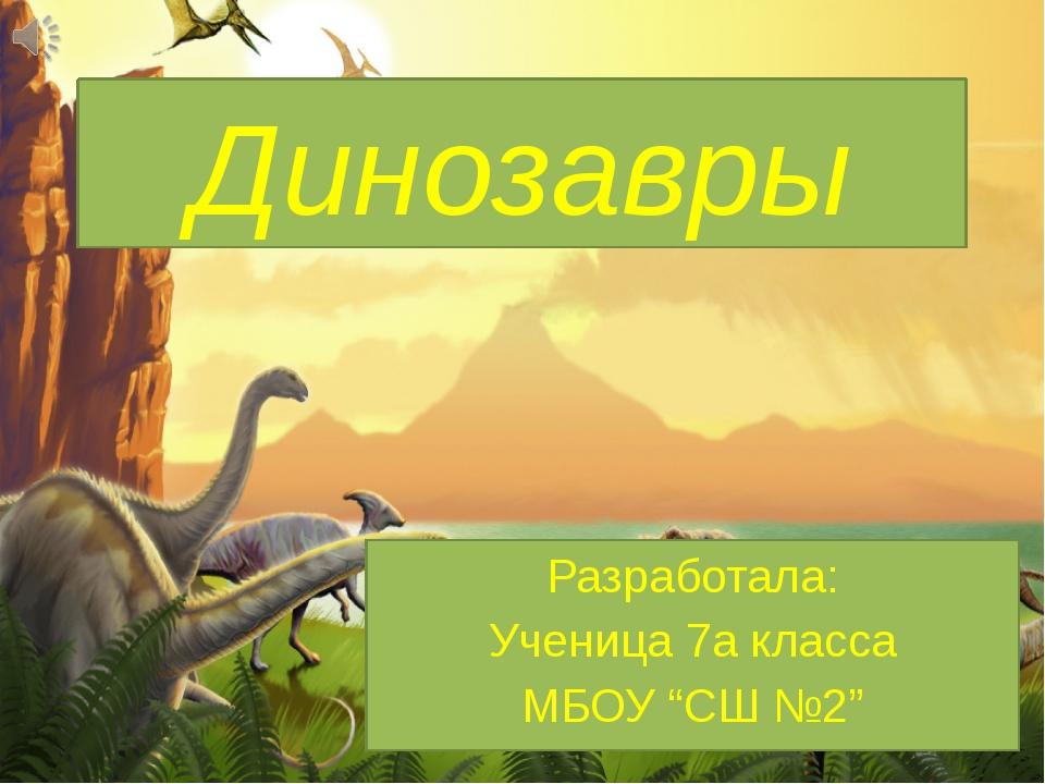 """Динозавры Разработала: Ученица 7а класса МБОУ """"СШ №2"""""""