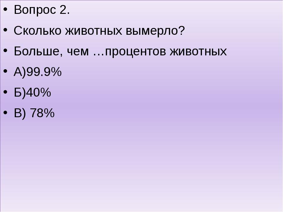 Вопрос 2. Сколько животных вымерло? Больше, чем …процентов животных А)99.9%...