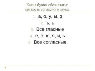 Какие буквы обозначают мягкость согласного звука. а, о, у, ы, э ъ, ь Все глас