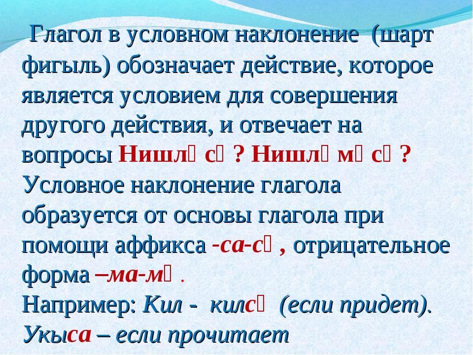 Глагол в условном наклонение (шарт фигыль) обозначает действие, которое явля...