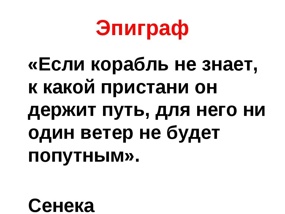 Эпиграф «Если корабль не знает, к какой пристани он держит путь, для него ни...