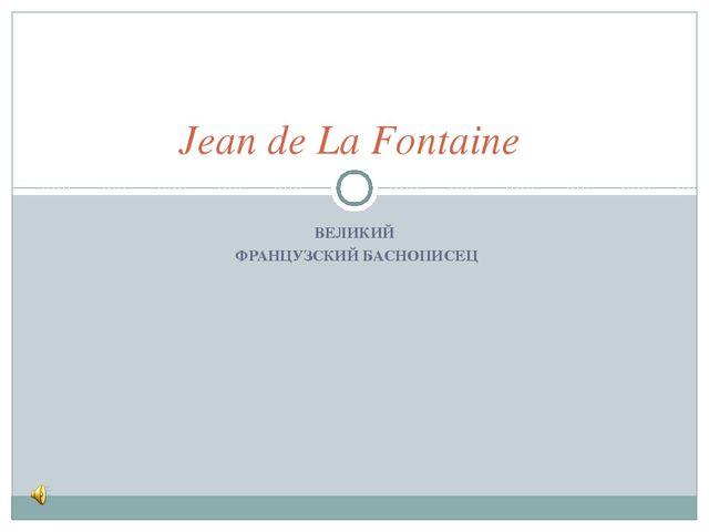 ВЕЛИКИЙ ФРАНЦУЗСКИЙ БАСНОПИСЕЦ Jean de La Fontaine