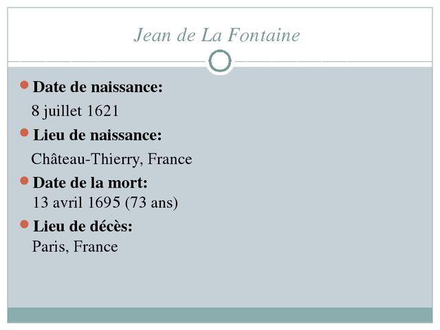 Jean de La Fontaine Date de naissance: 8 juillet 1621 Lieu de naissance: Chât...