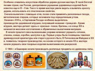 Особенно славились искусством обработки дерева русские мастера. В такой богат