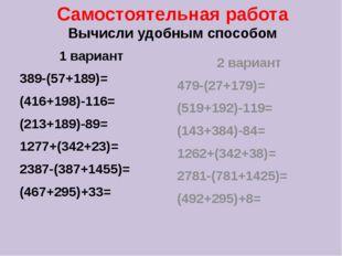 Самостоятельная работа Вычисли удобным способом 1 вариант 389-(57+189)= (416+
